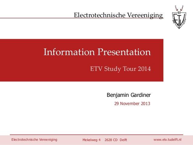 Electrotechnische Vereeniging  Information Presentation ETV Study Tour 2014  Benjamin Gardiner 29 November 2013  Electrote...