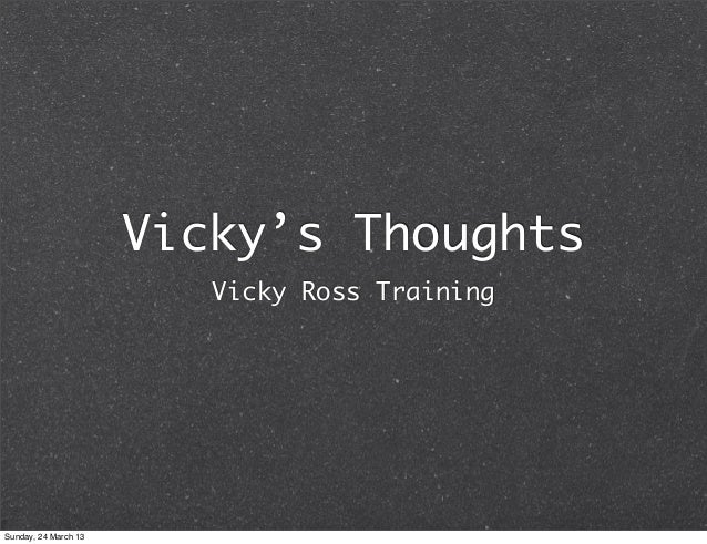 Vicky's Thoughts                         Vicky Ross TrainingSunday, 24 March 13