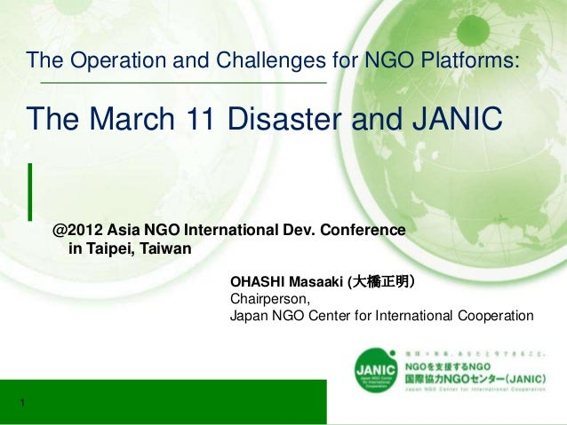 The Operation and Challenges for NGO Platforms:    The March 11 Disaster and JANIC      @2012 Asia NGO International Dev. ...