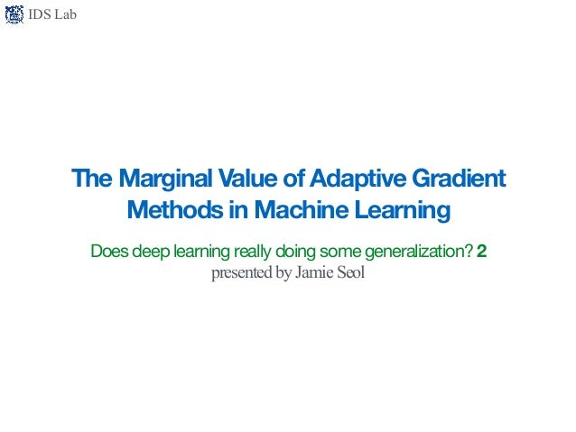 IDS Lab The Marginal Value of Adaptive Gradient Methods in Machine Learning Does deep learning really doing some generaliz...