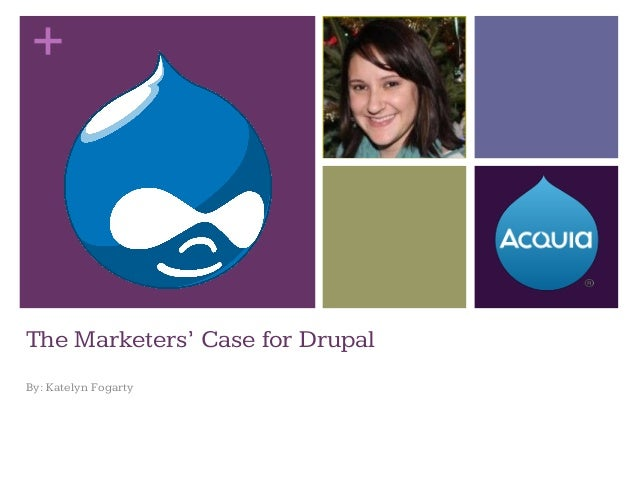 + The Marketers' Case for Drupal By: Katelyn Fogarty
