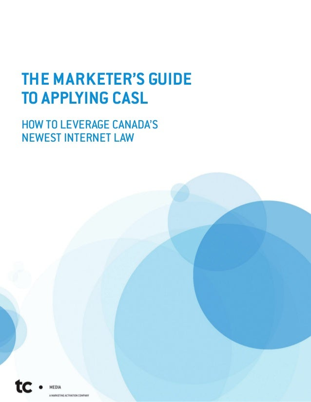 THE MARKETER'S GUIDETO APPLYING CASLHOW TO LEVERAGE CANADA'SNEWEST INTERNET LAW