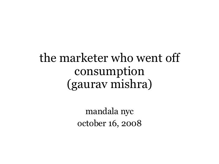 the marketer who went off consumption (gaurav mishra) mandala nyc october 16, 2008