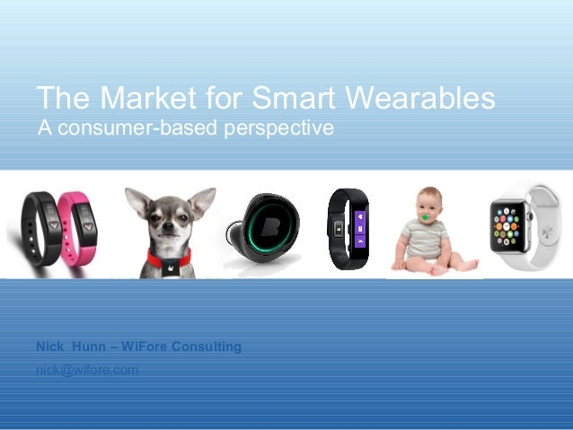 The Market for Smart Wearables  A consumer-based perspective  Nick Hunn – WiFore Consulting  nick@wifore.com
