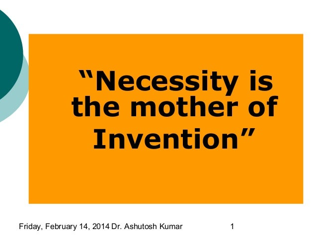 """Necessity is the mother of Invention""  Friday, February 14, 2014 Dr. Ashutosh Kumar  1"
