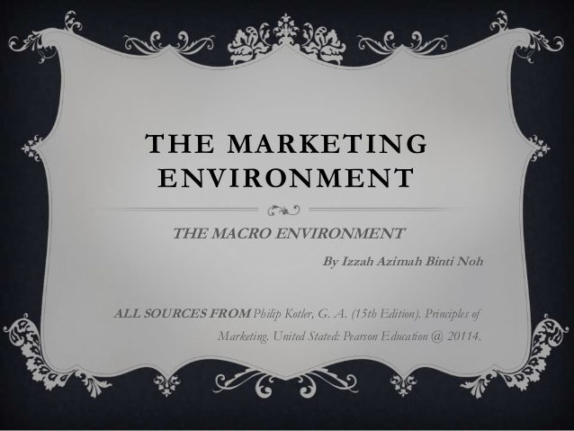 THE MARKETING ENVIRONMENT THE MACRO ENVIRONMENT By Izzah Azimah Binti Noh  ALL SOURCES FROM Philip Kotler, G. A. (15th Edi...