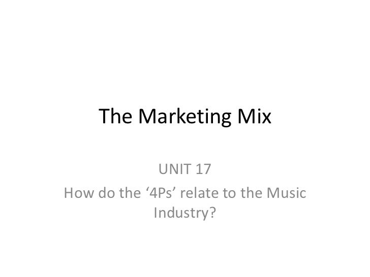 The Marketing Mix              UNIT 17How do the '4Ps' relate to the Music             Industry?
