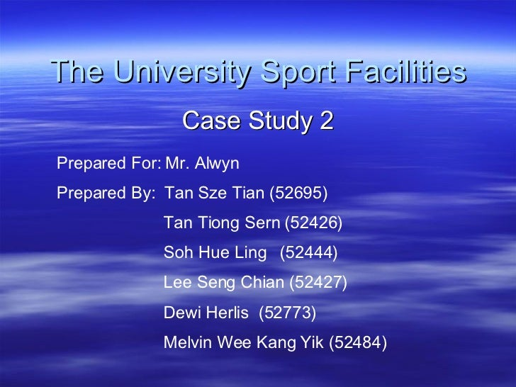 The University Sport Facilities Case Study 2 Prepared For: Mr. Alwyn  Prepared By:  Tan Sze Tian (52695) Tan Tiong Sern (5...