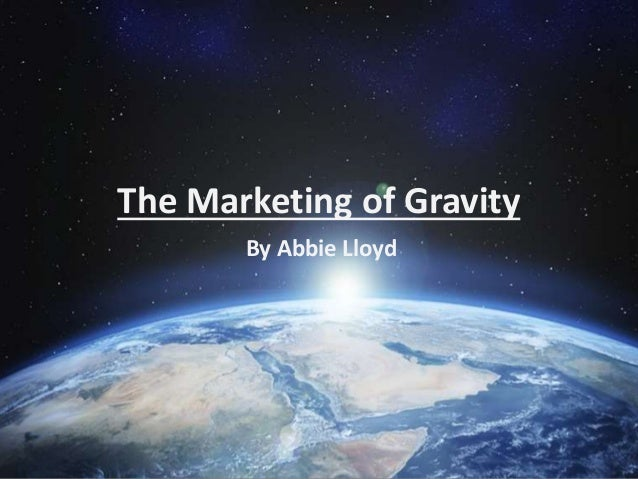 The Marketing of Gravity By Abbie Lloyd