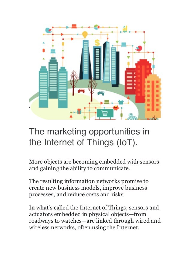 The marketing opportunities in the Internet of Things (IoT). More objects are becoming embedded with sensors and ga...
