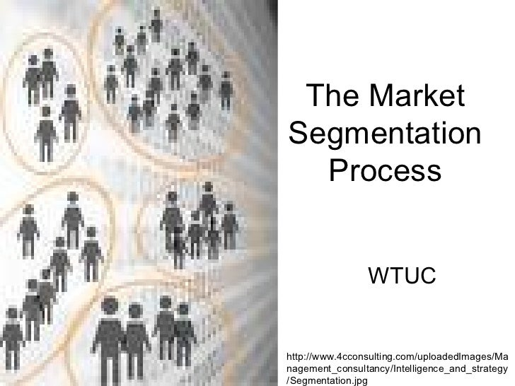 The Market Segmentation Process WTUC http://www.4cconsulting.com/uploadedImages/Management_consultancy/Intelligence_and_st...