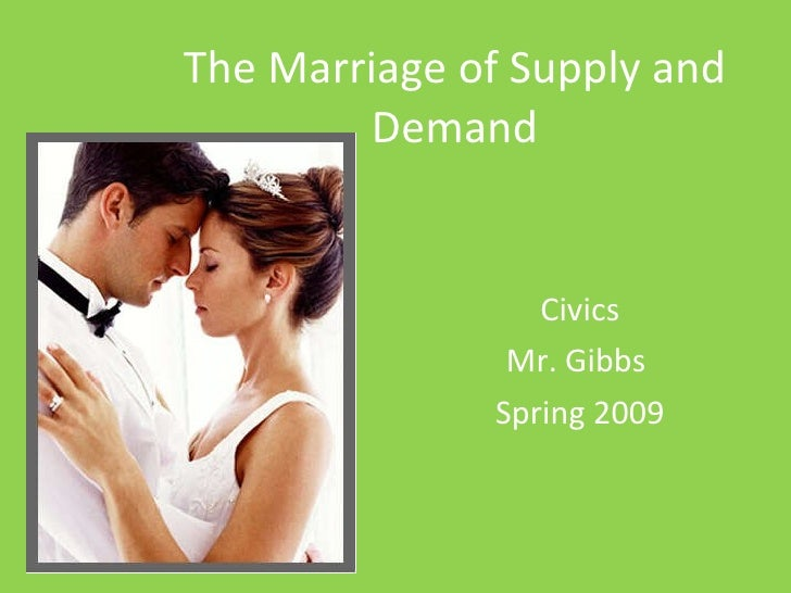 The Marriage of Supply and Demand Civics Mr. Gibbs  Spring 2009