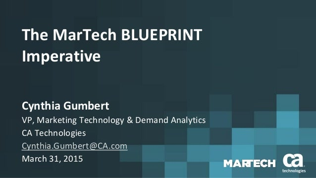 The MarTech BLUEPRINT Imperative Cynthia Gumbert VP, Marketing Technology & Demand Analytics CA Technologies Cynthia.Gumbe...