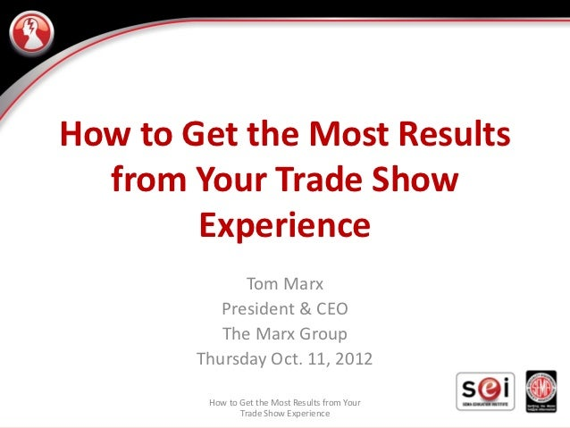 How to Get the Most Results  from Your Trade Show        Experience              Tom Marx           President & CEO       ...