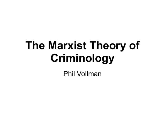 The Marxist Theory of    Criminology      Phil Vollman