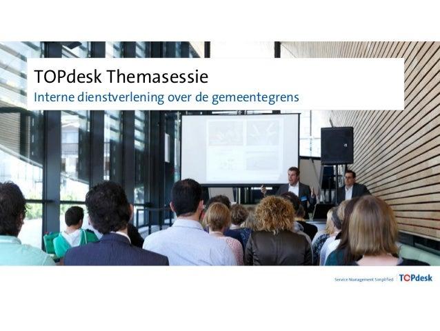 TOPdesk Themasessie  Interne dienstverlening over de gemeentegrens