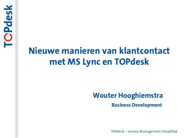 TOPdesk – Service Management Simplified Nieuwe manieren van klantcontact met MS Lync en TOPdesk Wouter Hooghiemstra Busine...