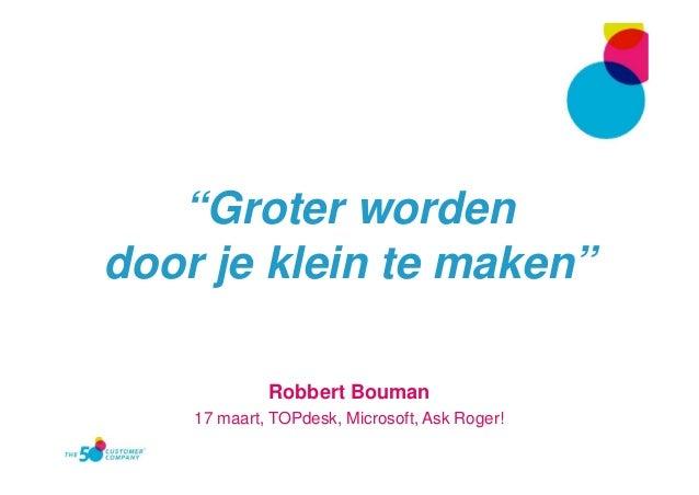 """""""Groter worden door je klein te maken"""" Robbert Bouman 17 maart, TOPdesk, Microsoft, Ask Roger!"""