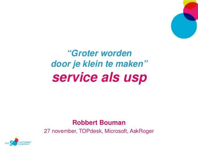 """""""Groter worden  door je klein te maken""""  service als usp  Robbert Bouman  27 november, TOPdesk, Microsoft, AskRoger"""