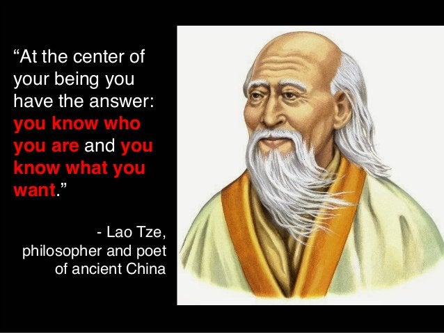 """""""At the center of  your being you  have the answer:  you know who  you are and you  know what you  want.""""  - Lao Tze,  phi..."""