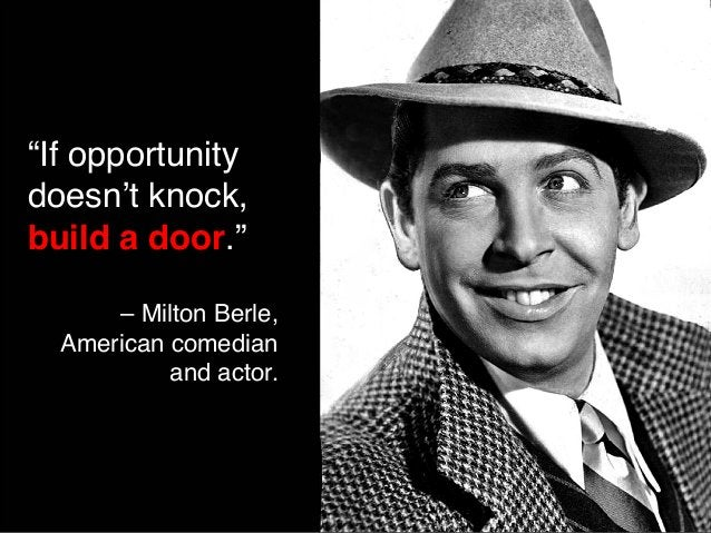 """""""If opportunity  doesn't knock,  build a door.""""  – Milton Berle,  American comedian  and actor."""