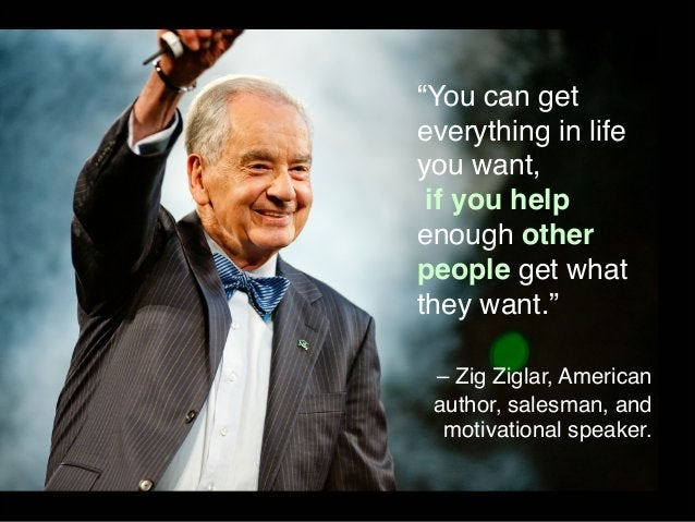 """""""You can get  everything in life  you want,  if you help  enough other  people get what  they want.""""  – Zig Ziglar, Americ..."""