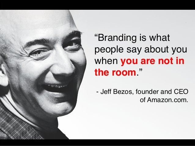 """""""Branding is what  people say about you  when you are not in  the room.""""  - Jeff Bezos, founder and CEO  of Amazon.com."""