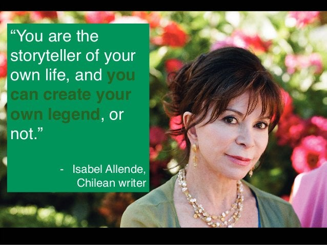 """""""You are the  storyteller of your  own life, and you  can create your  own legend, or  not.""""  - Isabel Allende,  Chilean w..."""