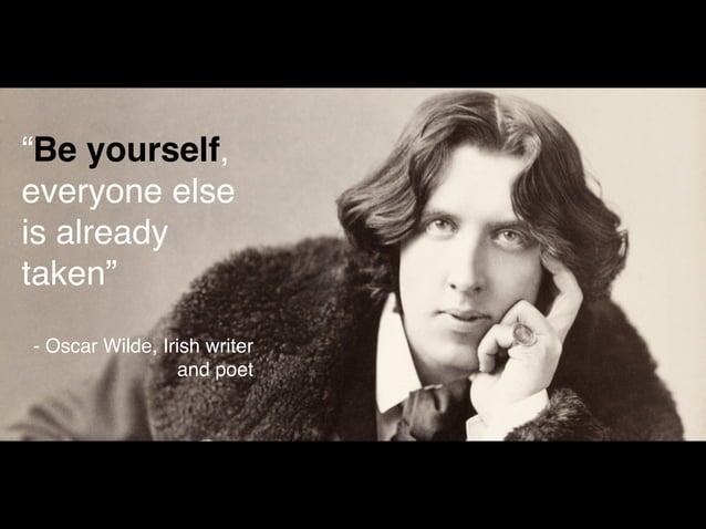 """Be yourself,  everyone else  is already  taken""  - Oscar Wilde, Irish writer  and poet"