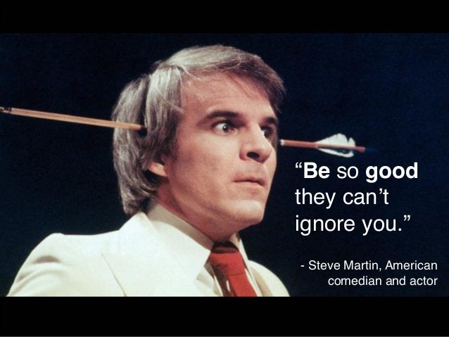 """""""Be so good  they can't  ignore you.""""  - Steve Martin, American  comedian and actor"""