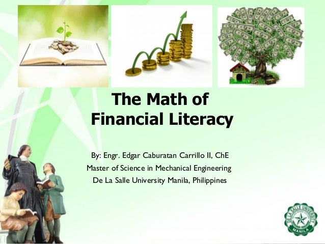 The Math of  Financial Literacy  By: Engr. Edgar Caburatan Carrillo II, ChE  Master of Science in Mechanical Engineering  ...