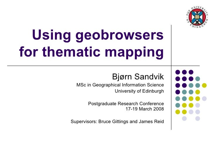 Using geobrowsers for thematic mapping Bjørn Sandvik MSc in Geographical Information Science University of Edinburgh Postg...