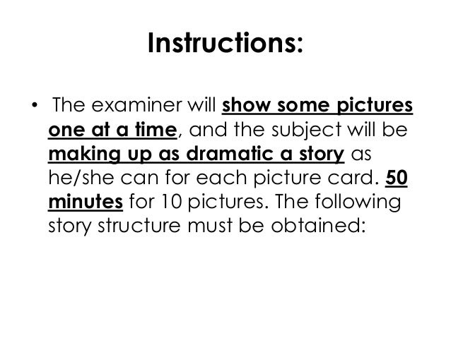 Instructions:• The examiner will show some picturesone at a time, and the subject will bemaking up as dramatic a story ash...