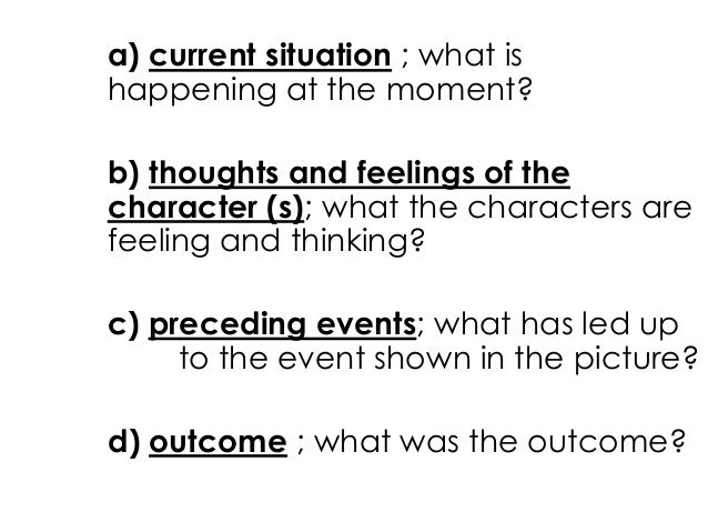 a) current situation ; what ishappening at the moment?b) thoughts and feelings of thecharacter (s); what the characters ar...