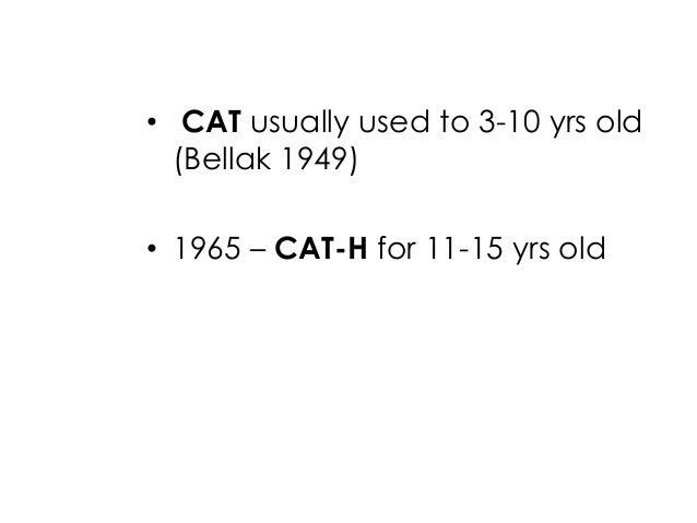 • CAT usually used to 3-10 yrs old(Bellak 1949)• 1965 – CAT-H for 11-15 yrs old