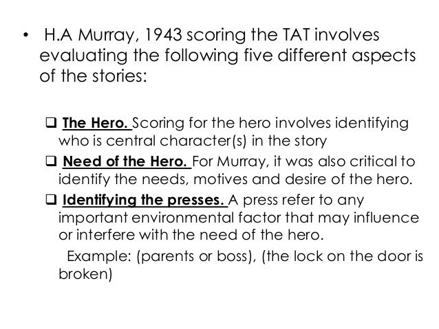 • H.A Murray, 1943 scoring the TAT involvesevaluating the following five different aspectsof the stories: The Hero. Scori...