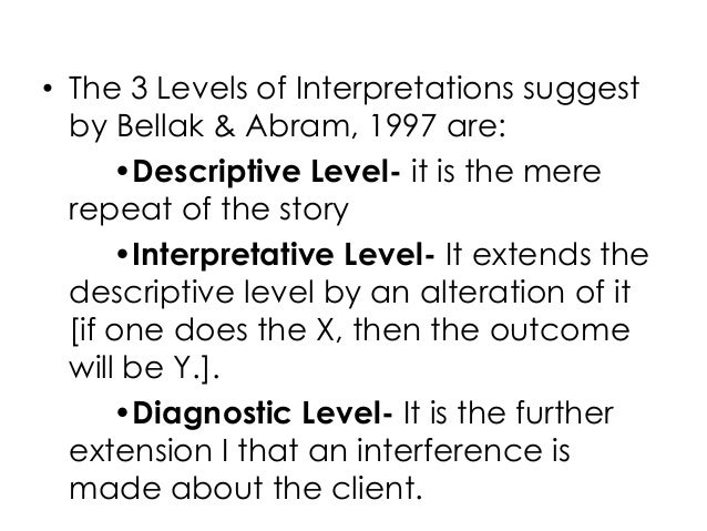 • The 3 Levels of Interpretations suggestby Bellak & Abram, 1997 are:•Descriptive Level- it is the mererepeat of the story...