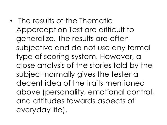 • The results of the ThematicApperception Test are difficult togeneralize. The results are oftensubjective and do not use ...