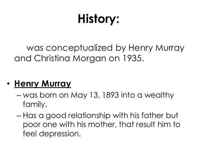 History:was conceptualized by Henry Murrayand Christina Morgan on 1935.• Henry Murray– was born on May 13, 1893 into a wea...