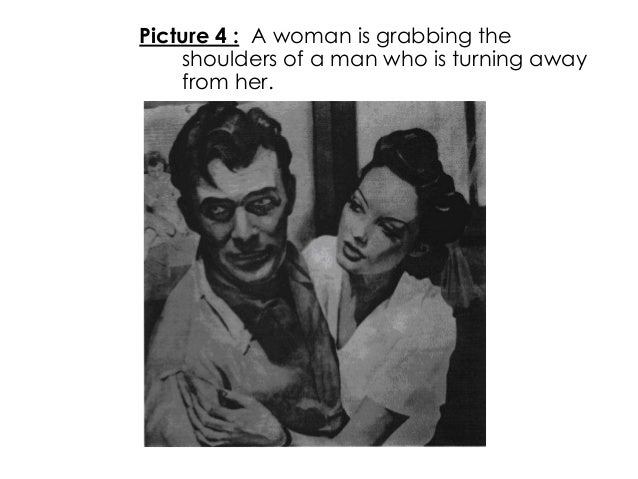 Picture 4 : A woman is grabbing theshoulders of a man who is turning awayfrom her.