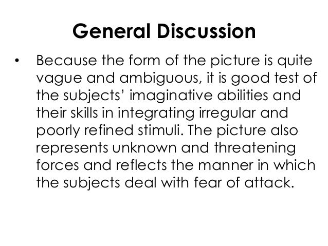 General Discussion• Because the form of the picture is quitevague and ambiguous, it is good test ofthe subjects' imaginati...