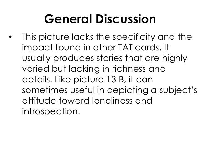 General Discussion• This picture lacks the specificity and theimpact found in other TAT cards. Itusually produces stories ...