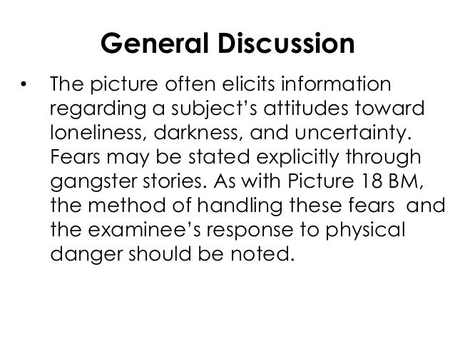 General Discussion• The picture often elicits informationregarding a subject's attitudes towardloneliness, darkness, and u...