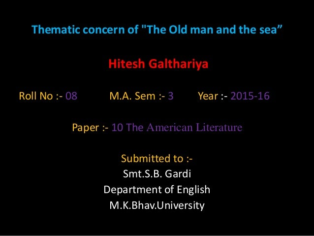 "Thematic concern of ""The Old man and the sea"" Hitesh Galthariya Roll No :- 08 M.A. Sem :- 3 Year :- 2015-16 Paper :- 10 Th..."