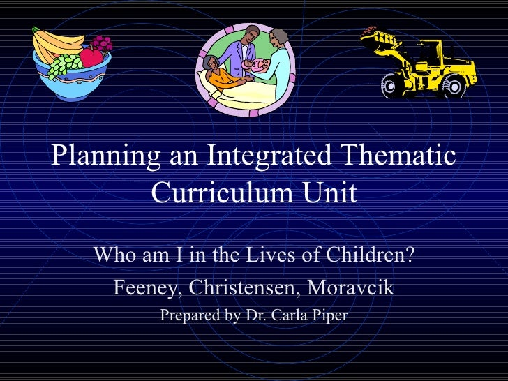 Planning an Integrated Thematic Curriculum Unit Who am I in the Lives of Children? Feeney, Christensen, Moravcik Prepared ...