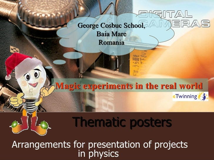 Thematic posters   Arrangements for presentation of projects in physics  George Cosbuc School, Baia Mare Romania Magic exp...