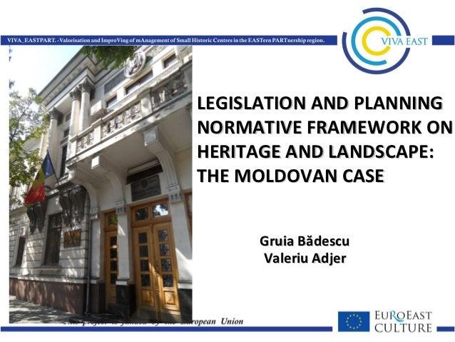 LEGISLATION AND PLANNINGNORMATIVE FRAMEWORK ONHERITAGE AND LANDSCAPE:THE MOLDOVAN CASE     Gruia Bădescu     Valeriu Adjer