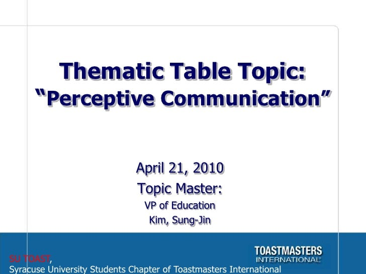 """Thematic Table Topic:""""Perceptive Communication""""<br />April 21, 2010<br />Topic Master: <br />VP of Education<br />Kim, Sun..."""