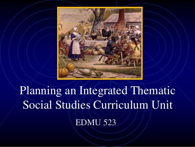Planning an Integrated Thematic Social Studies Curriculum Unit EDMU 523
