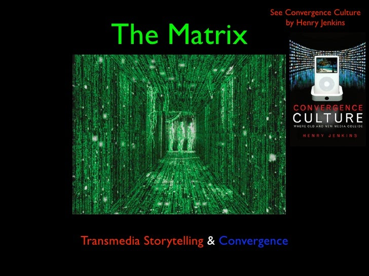 See Convergence Culture        The Matrix                                      by Henry Jenkins     Transmedia Storytellin...
